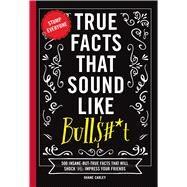 True Facts That Sound Like Bullshit by Carley, Shane; Kalomeris, Alex, 9781604336962