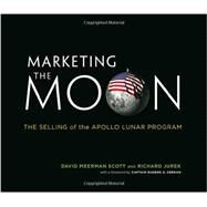 Marketing the Moon: The Selling of the Apollo Lunar Program by Scott, David Meerman; Jurek, Richard; Cernan, Eugene A., 9780262026963