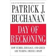 Day of Reckoning : How Ignorance, Ideology and Greed Are Tearing America Apart by Buchanan, Patrick J., 9780312376963