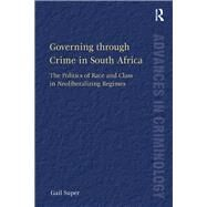 Governing through Crime in South Africa: The Politics of Race and Class in Neoliberalizing Regimes by Super,Gail, 9781138266964