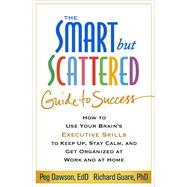 The Smart but Scattered Guide to Success How to Use Your Brain's Executive Skills to Keep Up, Stay Calm, and Get Organized at Work and at Home by Dawson, Peg; Guare, Richard, 9781462516964