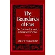 The Boundaries of Eros Sex Crime and Sexuality in Renaissance Venice by Ruggiero, Guido, 9780195056969