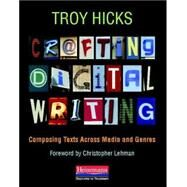 Crafting Digital Writing by Hicks, Troy; Lehman, Christopher, 9780325046969