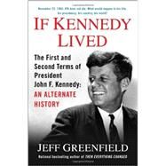 If Kennedy Lived The First and Second Terms of President John F. Kennedy: An Alternate History by Greenfield, Jeff, 9780399166969