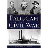 Paducah and the Civil War by Cashon, John Philip, 9781467136969