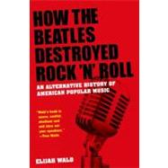 How the Beatles Destroyed Rock 'n' Roll An Alternative History of American Popular Music by Wald, Elijah, 9780199756971