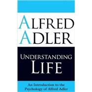 Understanding Life An Introduction to the Psychology of Alfred Adler by Adler, Alfred; Brett, Colin, 9781851686971
