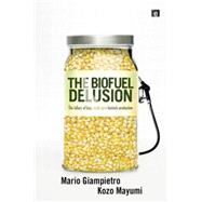 The Biofuel Delusion: The Fallacy of Large Scale Agro-Biofuels Production by Giampietro,Mario, 9781138866973