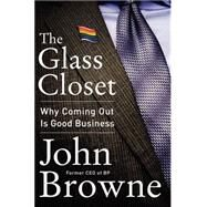 The Glass Closet: Why Coming Out Is Good Business by Browne, John, 9780062316974