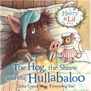 The Hog, the Shrew and the Hullabaloo A Harry and Lil Story by Copus, Julia; Seo, Eunyoung, 9780571316977