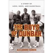 The Boys of Dunbar A Story of Love, Hope, and Basketball by Danois, Alejandro, 9781451666977