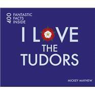 I Love the Tudors: 400 Fantastic Facts Inside by Mayhew, Mickey, 9781841656977