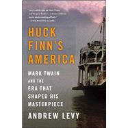 Huck Finn's America Mark Twain and the Era That Shaped His Masterpiece by Levy, Andrew, 9781439186978
