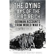 The Dying Days of the Third Reich by Huber, Christian; Brooks, Geoffrey, 9780750966979