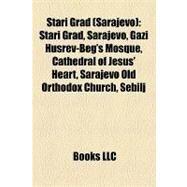 Stari Grad : Gazi Husrev-Beg Mosque, Stari Grad, Sarajevo, Cathedral of Jesus' Heart, Sarajevo Old Orthodox Church, Sebilj by , 9781157166979