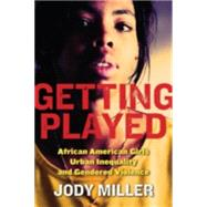 Getting Played : African American Girls, Urban Inequality, and Gendered Violence by MILLER, 9780814756980