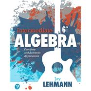 Intermediate Algebra Functions & Authentic Applications by Lehmann, Jay, 9780134756981