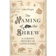 The Naming of the Shrew A Curious History of Latin Names by Wright, John, 9781408816981