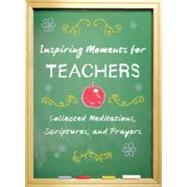 Inspiring Moments for Teachers : Collected Meditations, Scriptures, and Prayers by Robinson, Dorothy Howell, 9781616266981