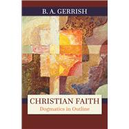 Christian Faith: Dogmatics in Outline by Gerrish, B. A., 9780664256982