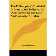 The Philosophy of Unbelief in Morals and Religion, As Discoverable in the Faith and Character of Men by Hooker, Herman, 9781425496982
