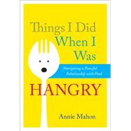 Things I Did When I was Hangry Navigating a Peaceful Relationship with Food by Mahon, Annie, 9781937006983