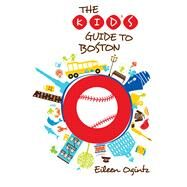 The Kid's Guide to Boston by Ogintz, Eileen, 9780762796984
