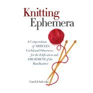 Knitting Ephemera A Compendium of Articles, Useful and Otherwise, for the Edification and Amusement of the Handknitter by Sulcoski, Carol J., 9781936096985