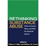 Rethinking Substance Abuse What the Science Shows, and What We Should Do about It by Miller, William R.; Carroll, Kathleen M., 9781606236987