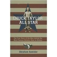 Chuck Taylor, All Star : The True Story of the Man Behind the Most Famous Athletic Shoe in History by Aamidor, Abraham, 9780253346988