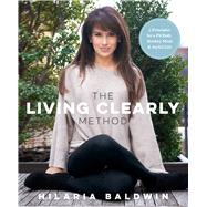 The Living Clearly Method 5 Principles for a Fit Body, Healthy Mind & Joyful Life by Baldwin, Hilaria, 9781623366988