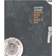 Jasper Johns : Seeing with the Mind's Eye by Edited by Gary Garrels; With essays by Roberta Bernstein, Gary Garrels, Brian M.Reed, James Rondeau, Mark Rosenthal, Nan Rosenthal, Richard Shiff, and John Yau, 9780300186994