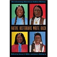 Native Historians Write Back: Decolonizing American Indian History by Miller, Susan A.; Riding In, James, 9780896726994