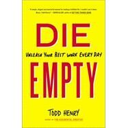 Die Empty: Unleash Your Best Work Every Day by Henry, Todd, 9781591846994