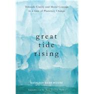 Great Tide Rising Towards Clarity and Moral Courage in a time of Planetary Change by Moore, Kathleen Dean, 9781619026995