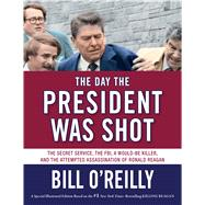 The Day the President Was Shot The Secret Service, the FBI, a Would-Be Killer, and the Attempted Assassination of Ronald Reagan by O'Reilly, Bill, 9781627796996