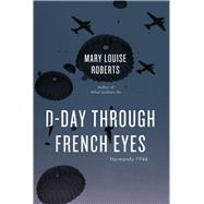 D-day Through French Eyes: Normandy 1944 by Roberts, Mary Louise, 9780226136998
