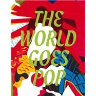 The World Goes Pop by Morgan, Jessica; Frigeri, Flavia; Coustou, Elsa (CON); Crowley, David (CON); Dzuveroric, Lina (CON), 9780300216998
