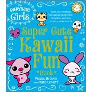 The Everything Girls Super Cute Kawaii Fun Book: Tons of Creative, Fun Kawaii Activities- Doodles, Games, Crafts, and More! by Brown, Peggy; Lovett, Nate, 9781440577000