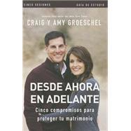 Desde ahora en adelante - Gu¡a de estudio: Cinco Compromisos a Prueba De Fallas En Tu Matrimonio by Groeschel, Craig; Groeschel, Amy, 9780829767001