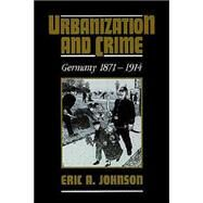 Urbanization and Crime: Germany 1871–1914 by Eric A. Johnson, 9780521527002