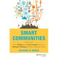 Smart Communities How Citizens and Local Leaders Can Use Strategic Thinking to Build a Brighter Future by Morse, Suzanne W., 9781118427002