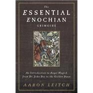 The Essential Enochian Grimoire: An Introduction to Angel Magick from Dr. John Dee to the Golden Dawn by Leitch, Aaron, 9780738737003