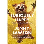 Furiously Happy A Funny Book About Horrible Things by Lawson, Jenny, 9781250077004