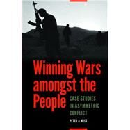 Winning Wars Amongst the People: Case Studies in Asymmetric Conflict by Kiss, Peter A., 9781612347004