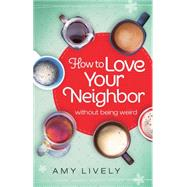 How to Love Your Neighbor Without Being Weird by Lively, Amy, 9780764217005