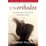 Unorthodox : The Scandalous Rejection of My Hasidic Roots by Feldman, Deborah, 9781439187005