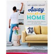 Away at Home: Creating Relaxed Spaces of Your Own by Grant, Jason; Bamford, Lauren, 9781742707006