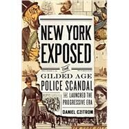 New York Exposed The Gilded Age Police Scandal that Launched the Progressive Era by Czitrom, Daniel, 9780199837007
