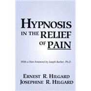 Hypnosis in the Relief of Pain by Hilgard,Ernest R., 9780876307007